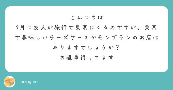 こんにちは 9月に友人が旅行で東京にくるのですが、東京で美味しいチーズケーキかモンブランのお店はありますでしょうか? お返事待ってます