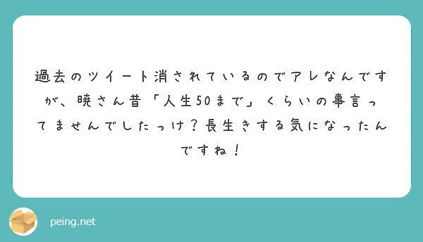 過去のツイート消されているのでアレなんですが、暁さん昔「人生50まで」くらいの事言ってませんでしたっけ?長生きする気になったんですね!