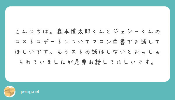 こんにちは。森本慎太郎くんとジェシーくんのコストコデートについてマロン白書でお話してほしいです。もうストの話はしないとおっしゃられていましたが是非お話してほしいです。