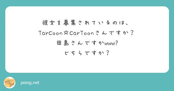 彼女を募集されているのは、 TarCoon☆CarToonさんですか?田島さんですかwww? どちらですか?