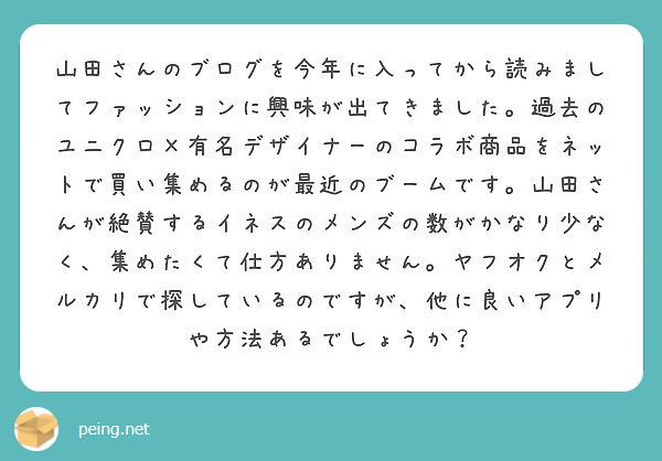 山田さんのブログを今年に入ってから読みましてファッションに興味が出てきました。過去のユニクロ×有名デザイナーのコラボ商品をネットで買い集めるのが最近のブームです。山田さんが絶賛するイネスのメンズの数がかなり少なく、集めたくて仕方ありません。ヤフオクとメルカリで探しているのですが、他に良いアプリや方法あるでしょうか?