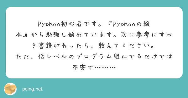 Python初心者です。『Pythonの絵本』から勉強し始めています。次に参考にすべき書籍があったら、教えてください。 ただ、低レベルのプログラム組んでるだけでは不安で………