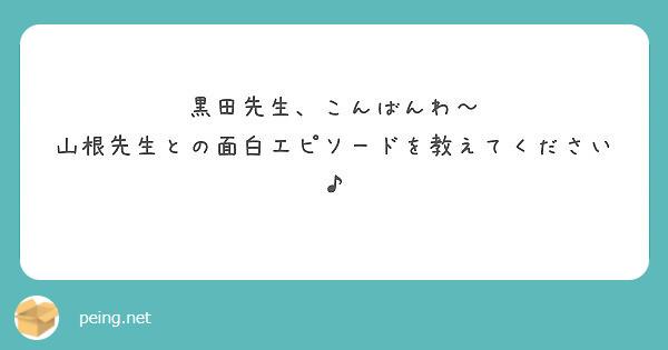 黒田先生、こんばんわ~ 山根先生との面白エピソードを教えてください♪
