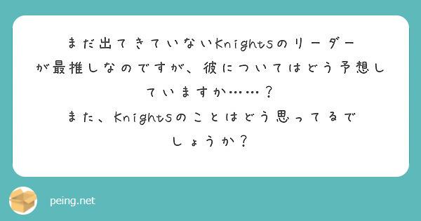 まだ出てきていないKnightsのリーダーが最推しなのですが、彼についてはどう予想していますか……? また、Knightsのことはどう思ってるでしょうか?