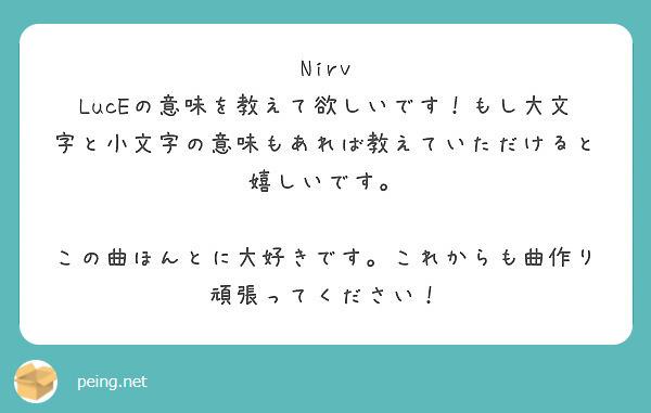 Nirv LucEの意味を教えて欲しいです!もし大文字と小文字の意味もあれば教えていただけると嬉しいです。  この曲ほんとに大好きです。これからも曲作り頑張ってください!