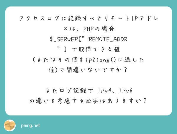 """アクセスログに記録すべきリモートIPアドレスは、PHPの場合  $_SERVER[""""REMOTE_ADDR""""] で取得できる値 (またはその値をip2long()に通した値)で間違いないですか?  またログ記録で IPv4、IPv6 の違いを考慮する必要はありますか?"""