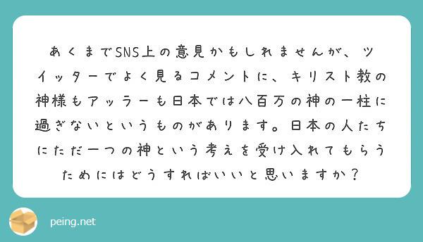 あくまでSNS上の意見かもしれませんが、ツイッターでよく見るコメントに、キリスト教の神様もアッラーも日本では八百万の神の一柱に過ぎないというものがあります。日本の人たちにただ一つの神という考えを受け入れてもらうためにはどうすればいいと思いますか?