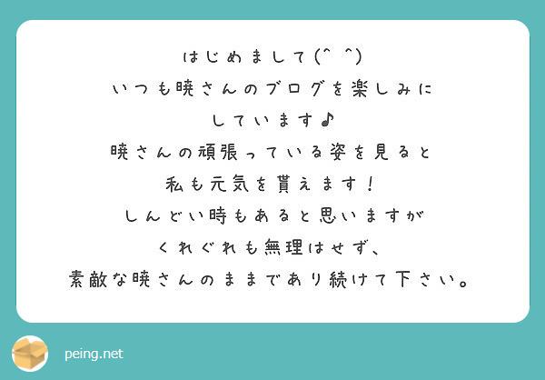 はじめまして(^ ^) いつも暁さんのブログを楽しみに しています♪ 暁さんの頑張っている姿を見ると 私も元気を貰えます! しんどい時もあると思いますが くれぐれも無理はせず、 素敵な暁さんのままであり続けて下さい。