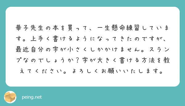 華子先生の本を買って、一生懸命練習しています。上手く書けるようになってきたのですが、最近自分の字が小さくしかかけません。スランプなのでしょうか?字が大きく書ける方法を教えてください。よろしくお願いいたします。