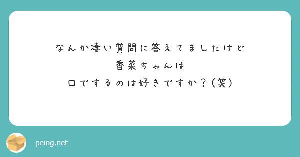 なんか凄い質問に答えてましたけど 香菜ちゃんは 口でするのは好きですか?(笑)