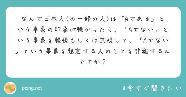 なんで日本人(の一部の人)は「Aである」という事象の印象が強かったら、「Aでない」という事象を軽視もしくは無視して、「Aでない」という事象を想定する人のことを非難するんですか?