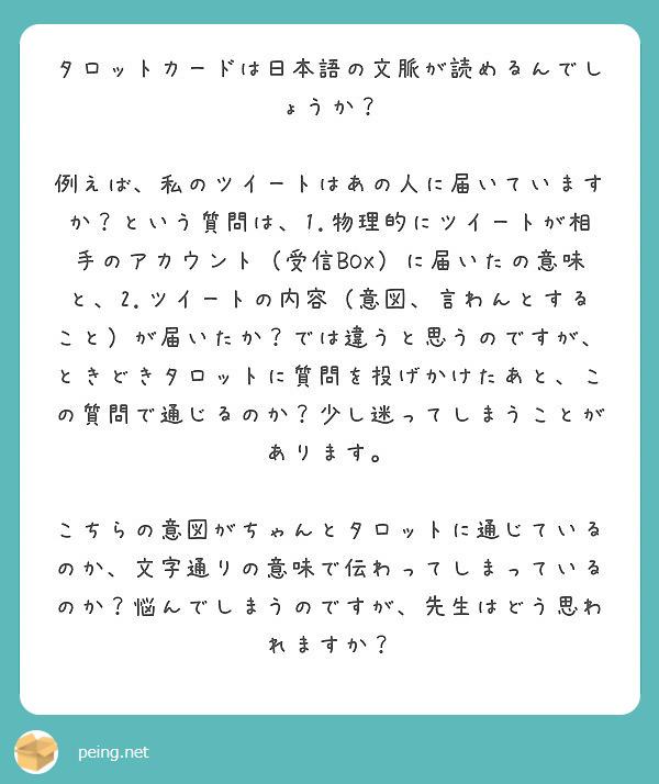 タロットカードは日本語の文脈が読めるんでしょうか?  例えば、私のツイートはあの人に届いていますか?という質問は、1.物理的にツイートが相手のアカウント(受信BOX)に届いたの意味と、2.ツイートの内容(意図、言わんとすること)が届いたか?では違うと思うのですが、ときどきタロットに質問を投げかけたあと、この質問で通じるのか?少し迷ってしまうことがあります。  こちらの意図がちゃんとタロットに通じているのか、文字通りの意味で伝わってしまっているのか?悩んでしまうのですが、先生はどう思われますか?
