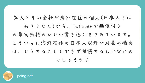 知人とその会社が海外在住の個人(日本人ではありません)から、Twitterで画像付きの事実無根のひどい書き込みをされています。 こういった海外在住の日本人以外が対象の場合は、どうすることもできず我慢するしかないのでしょうか?