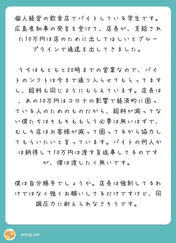 個人経営の飲食店でバイトしている学生です。広島県知事の発言を受けて、店長が、支給された10万円は店のために出してほしいとグループラインで通達を出してきました。  うちはもともと20時までの営業なので、バイトのシフトは今まで通り入らせてもらってますし、給料も同じようにもらえています。店長は、あの10万円はコロナの影響で経済的に困っている人のためのものだから、給料が減ってない僕たちはそもそももらう必要は無いはずで、むしろ店はお客様が減って困ってるから協力してもらいたいと言っています。バイトの何人かは納得して10万円は渡す旨返事してるのですが、僕は渡したく無いです。  僕は自分勝手でしょうか。店長は強制してるわけではなく強くお願いしてるだけですけど、同調圧力に耐えられなさそうです。