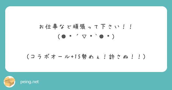 お仕事など頑張って下さい!! (●︎´▽︎`●︎)  (コラボオール+15勢めぇ!許さぬ!!)
