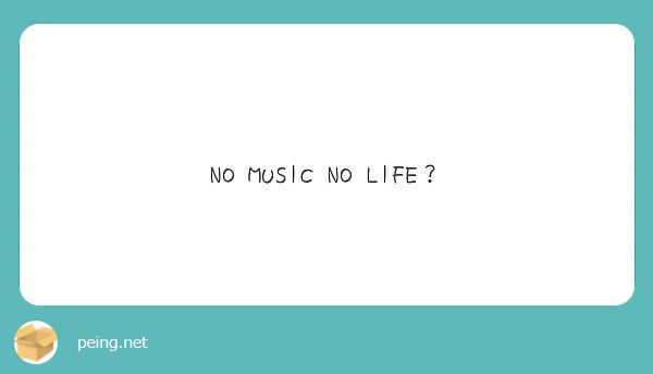 NO MUSIC NO LIFE?