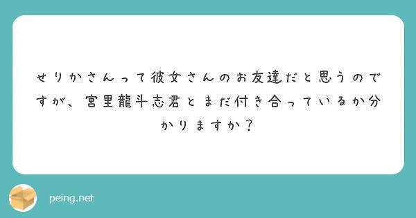 せりかさんって彼女さんのお友達だと思うのですが、宮里龍斗志君とまだ付き合っているか分かりますか?
