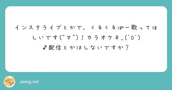 インスタライブとかで、くるくるぱー歌ってほしいです(^∇^)!カラオケ♀_(`O`)♪配信とかはしないですか?