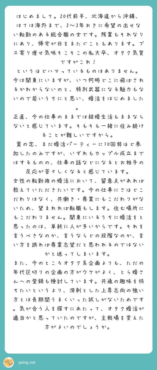 はじめまして。20代前半、北海道から沖縄、はては海外まで、2〜3年おきに希望の出せない転勤のある総合職の女です。残業もそれなりにあり、帰宅が日をまたぐこともあります。ブス寄り痩せ気味そこそこの私大卒、オタク気質ですがこれ! というほどハマっているものはありません。 今は関東にいますが、いつ何時どこに飛ばされるかわからないのと、特別武器になる魅力もないので若いうちにと思い、婚活をはじめました。 正直、今の仕事のままでは結婚生活もままならないと感じています。そもそも一緒に住み続けることが難しいですから。 案の定、まだ婚活パーティーに10回弱ほど参加したのみですが、いずれもカップル成立まではするものの、仕事の話などになるとお相手の反応が苦々しくなると感じています。 女性の転勤族の婚活において、留意点があれば教えていただきたいです。今の仕事にさほどこだわりはなく、共働き・専業にもこだわりがないため、望まれれば転職もします。住む場所にもこだわりません。関東にいるうちに婚活をと思ったのは、単純に人が多いからです。それを言うべきなのか、言うならどの段階なのか、言い方を誤れば専業志望だと思われるのではないかと迷ってしまいます。 また、今のところオタク系企画よりも、ただの年代区切りの企画の方がウケがよく、とら婚さんへの登録も検討しています。共通の趣味を持ちたいというより、溌剌とした上昇志向の強い方とは長期間うまくいった試しがないためです。気が合う人を探すにあたって、オタク婚活が適当かと思っていたのですが、主戦場を変えた方がよいのでしょうか。