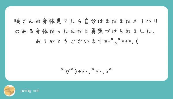 暁さんの身体見てたら自分はまだまだメリハリのある身体だったんだと勇気づけられました、ありがとうございます*+゚。゚*+*.(   ゚∀゚)+*・.゚*・.*゚