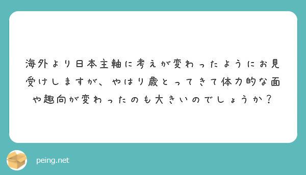 海外より日本主軸に考えが変わったようにお見受けしますが、やはり歳とってきて体力的な面や趣向が変わったのも大きいのでしょうか?