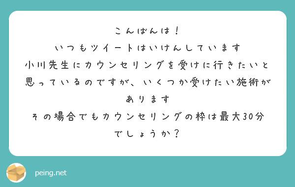 こんばんは! いつもツイートはいけんしています 小川先生にカウンセリングを受けに行きたいと思っているのですが、いくつか受けたい施術があります その場合でもカウンセリングの枠は最大30分でしょうか?