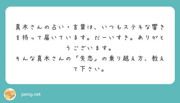 真木さんの占い・言葉は、いつもステキな響きを持って届いています。だーいすき。ありがとうございます。 そんな真木さんの「失恋」の乗り越え方、教えて下さい。