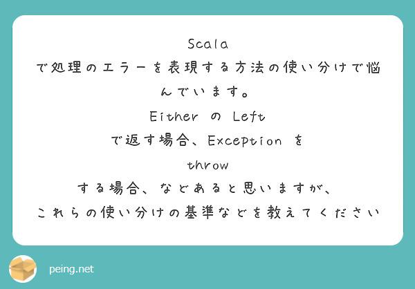 Scala で処理のエラーを表現する方法の使い分けで悩んでいます。 Either の Left で返す場合、Exception を throw する場合、などあると思いますが、 これらの使い分けの基準などを教えてください