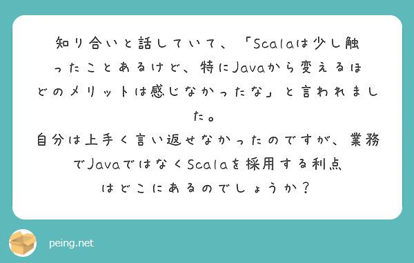 知り合いと話していて、「Scalaは少し触ったことあるけど、特にJavaから変えるほどのメリットは感じなかったな」と言われました。 自分は上手く言い返せなかったのですが、業務でJavaではなくScalaを採用する利点はどこにあるのでしょうか?