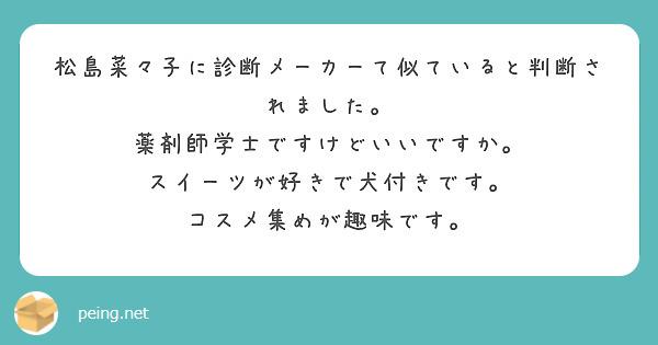 松島菜々子に診断メーカーて似ていると判断されました。 薬剤師学士ですけどいいですか。 スイーツが好きで犬付きです。 コスメ集めが趣味です。