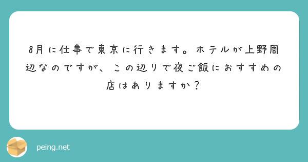 8月に仕事で東京に行きます。ホテルが上野周辺なのですが、この辺りで夜ご飯におすすめの店はありますか?