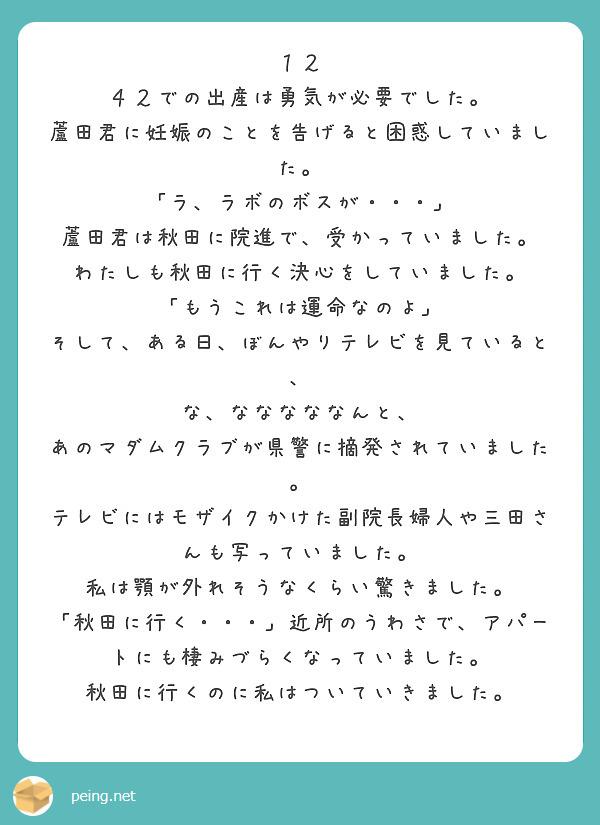 12 42での出産は勇気が必要でした。 蘆田君に妊娠のことを告げると困惑していました。 「ラ、ラボのボスが・・・」 蘆田君は秋田に院進で、受かっていました。 わたしも秋田に行く決心をしていました。 「もうこれは運命なのよ」 そして、ある日、ぼんやりテレビを見ていると、 な、なななななんと、 あのマダムクラブが県警に摘発されていました。 テレビにはモザイクかけた副院長婦人や三田さんも写っていました。 私は顎が外れそうなくらい驚きました。 「秋田に行く・・・」近所のうわさで、アパートにも棲みづらくなっていました。 秋田に行くのに私はついていきました。