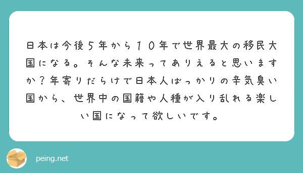 日本は今後5年から10年で世界最大の移民大国になる。そんな未来ってありえると思いますか?年寄りだらけで日本人ばっかりの辛気臭い国から、世界中の国籍や人種が入り乱れる楽しい国になって欲しいです。