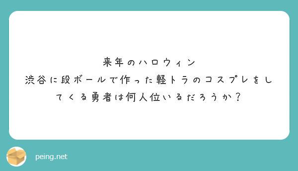 来年のハロウィン 渋谷に段ボールで作った軽トラのコスプレをしてくる勇者は何人位いるだろうか?