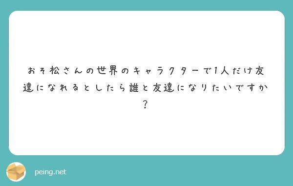 おそ松さんの世界のキャラクターで1人だけ友達になれるとしたら誰と友達になりたいですか?
