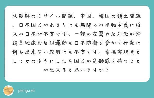 北朝鮮のミサイル問題、中国、韓国の領土問題、日本国民があまりにも無関心の平和主義に将来の日本が不安です。一部の左翼や反対派が沖縄基地建設反対運動も日本防衛を脅かす行動に何も出来ない政府にも不安です。幸福実現党としてどのようにしたら国民が危機感を持つことが出来ると思いますか?