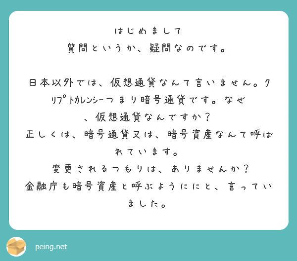 はじめまして 質問というか、疑問なのです。  日本以外では、仮想通貨なんて言いません。クリプトカレンシーつまり暗号通貨です。なぜ、仮想通貨なんですか? 正しくは、暗号通貨又は、暗号資産なんて呼ばれています。  変更されるつもりは、ありませんか? 金融庁も暗号資産と呼ぶようににと、言っていました。