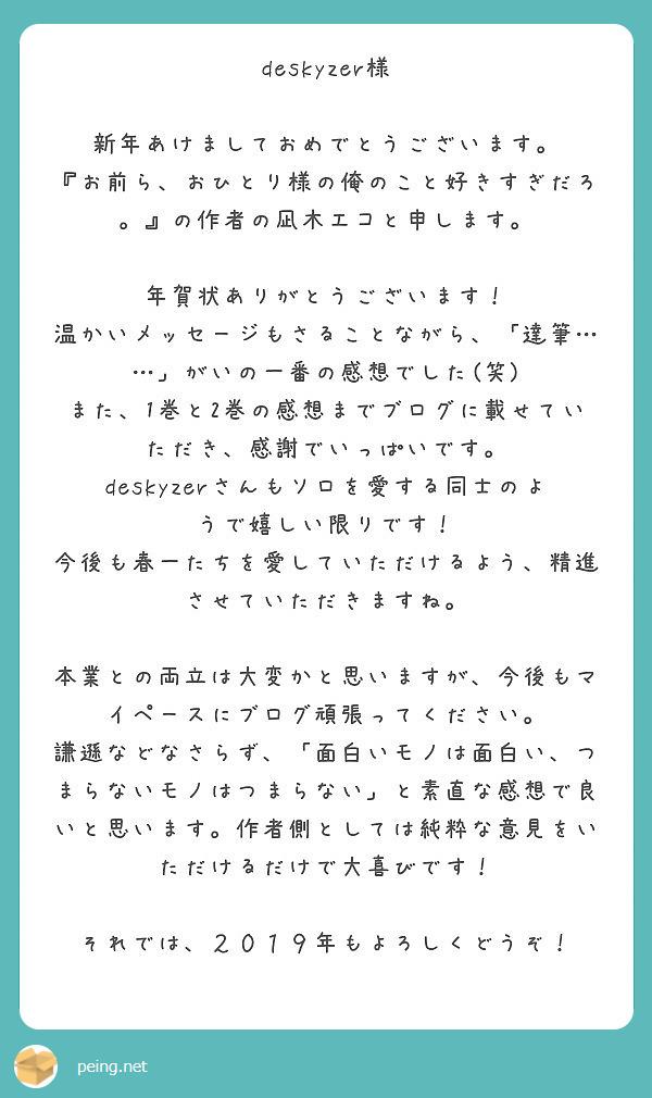 deskyzer様  新年あけましておめでとうございます。 『お前ら、おひとり様の俺のこと好きすぎだろ。』の作者の凪木エコと申します。  年賀状ありがとうございます! 温かいメッセージもさることながら、「達筆……」がいの一番の感想でした(笑) また、1巻と2巻の感想までブログに載せていただき、感謝でいっぱいです。 deskyzerさんもソロを愛する同士のようで嬉しい限りです! 今後も春一たちを愛していただけるよう、精進させていただきますね。  本業との両立は大変かと思いますが、今後もマイペースにブログ頑張ってください。 謙遜などなさらず、「面白いモノは面白い、つまらないモノはつまらない」と素直な感想で良いと思います。作者側としては純粋な意見をいただけるだけで大喜びです!  それでは、2019年もよろしくどうぞ!
