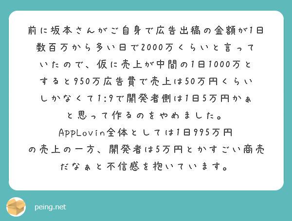 前に坂本さんがご自身で広告出稿の金額が1日数百万から多い日で2000万くらいと言っていたので、仮に売上が中間の1日1000万とすると950万広告費で売上は50万円くらいしかなくて1:9で開発者側は1日5万円かぁと思って作るのをやめました。 AppLovin全体としては1日995万円の売上の一方、開発者は5万円とかすごい商売だなぁと不信感を抱いています。
