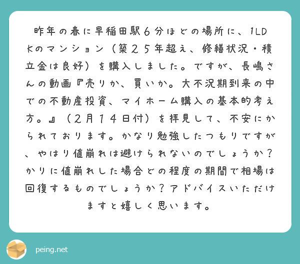 昨年の春に早稲田駅6分ほどの場所に、1LDKのマンション(築25年超え、修繕状況・積立金は良好)を購入しました。ですが、長嶋さんの動画『売りか、買いか。大不況期到来の中での不動産投資、マイホーム購入の基本的考え方。』(2月14日付)を拝見して、不安にかられております。かなり勉強したつもりですが、やはり値崩れは避けられないのでしょうか?かりに値崩れした場合どの程度の期間で相場は回復するものでしょうか?アドバイスいただけますと嬉しく思います。