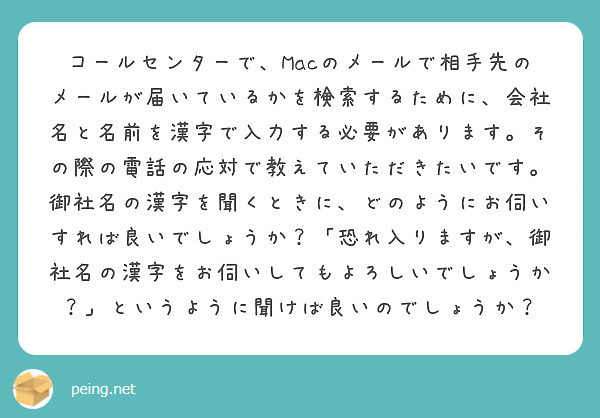 コールセンターで、Macのメールで相手先のメールが届いているかを検索するために、会社名と名前を漢字で入力する必要があります。その際の電話の応対で教えていただきたいです。御社名の漢字を聞くときに、どのようにお伺いすれば良いでしょうか?「恐れ入りますが、御社名の漢字をお伺いしてもよろしいでしょうか?」というように聞けば良いのでしょうか?