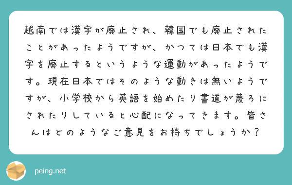 越南では漢字が廃止され、韓国でも廃止されたことがあったようですが、かつては日本でも漢字を廃止するというような運動があったようです。現在日本ではそのような動きは無いようですが、小学校から英語を始めたり書道が蔑ろにされたりしていると心配になってきます。皆さんはどのようなご意見をお持ちでしょうか?