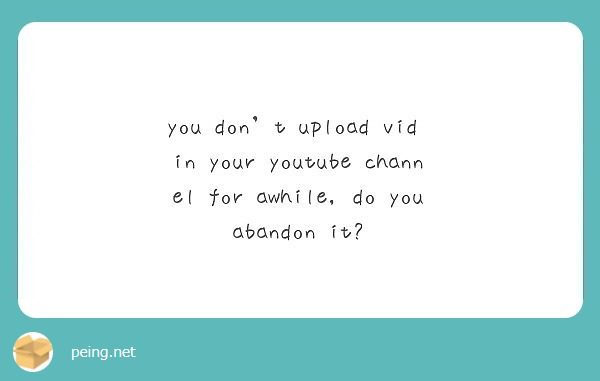 you don't upload vid in your youtube channel for awhile, do you abandon it?