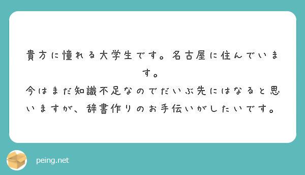 貴方に憧れる大学生です。名古屋に住んでいます。 今はまだ知識不足なのでだいぶ先にはなると思いますが、辞書作りのお手伝いがしたいです。