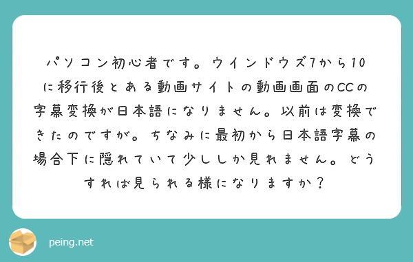 パソコン初心者です。ウインドウズ7から10に移行後とある動画サイトの動画画面のCCの字幕変換が日本語になりません。以前は変換できたのですが。ちなみに最初から日本語字幕の場合下に隠れていて少ししか見れません。どうすれば見られる様になりますか?