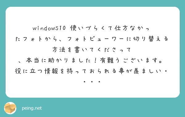 windows10 使いづらくて仕方なかったフォトから、フォトビューワーに切り替える方法を書いてくださって 、本当に助かりました!有難うございます。 役に立つ情報を持っておられる事が羨ましい・・・・