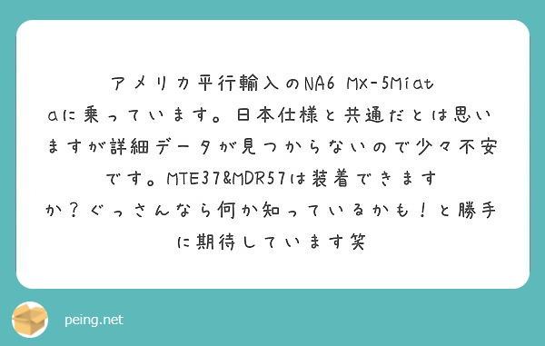 アメリカ平行輸入のNA6 MX-5Miataに乗っています。日本仕様と共通だとは思いますが詳細データが見つからないので少々不安です。MTE37&MDR57は装着できますか?ぐっさんなら何か知っているかも!と勝手に期待しています笑