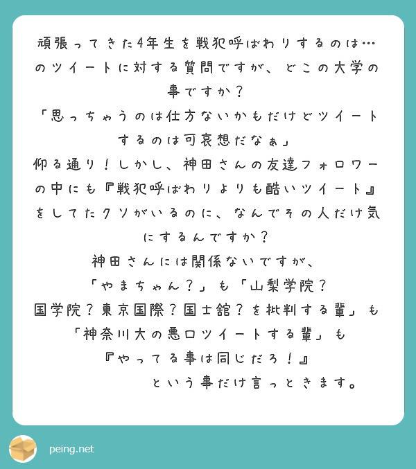 頑張ってきた4年生を戦犯呼ばわりするのは…のツイートに対する質問ですが、どこの大学の事ですか? 「思っちゃうのは仕方ないかもだけどツイートするのは可哀想だなぁ」 仰る通り!しかし、神田さんの友達フォロワーの中にも『戦犯呼ばわりよりも酷いツイート』をしてたクソがいるのに、なんでその人だけ気にするんですか? 神田さんには関係ないですが、 「やまちゃん?」も「山梨学院? 国学院?東京国際?国士舘?を批判する輩」も 「神奈川大の悪口ツイートする輩」も 『やってる事は同じだろ!』       という事だけ言っときます。