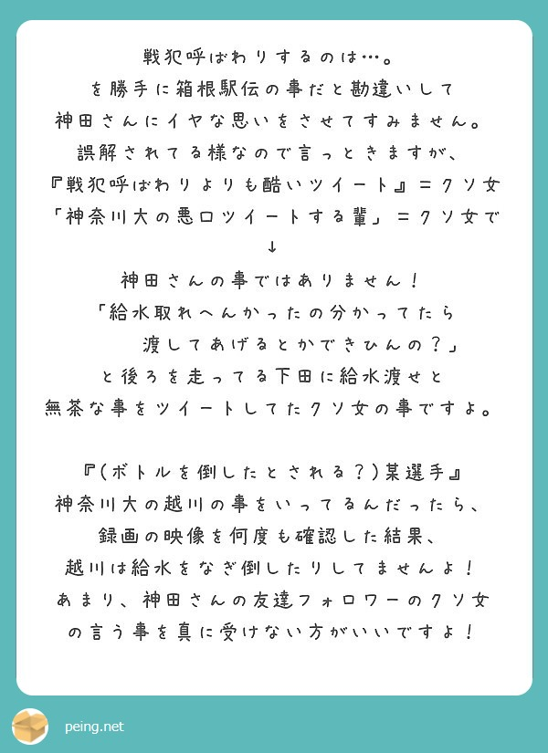 戦犯呼ばわりするのは…。 を勝手に箱根駅伝の事だと勘違いして 神田さんにイヤな思いをさせてすみません。 誤解されてる様なので言っときますが、 『戦犯呼ばわりよりも酷いツイート』=クソ女 「神奈川大の悪口ツイートする輩」=クソ女で ↓ 神田さんの事ではありません! 「給水取れへんかったの分かってたら    渡してあげるとかできひんの?」 と後ろを走ってる下田に給水渡せと 無茶な事をツイートしてたクソ女の事ですよ。  『(ボトルを倒したとされる?)某選手』 神奈川大の越川の事をいってるんだったら、 録画の映像を何度も確認した結果、 越川は給水をなぎ倒したりしてませんよ! あまり、神田さんの友達フォロワーのクソ女 の言う事を真に受けない方がいいですよ!