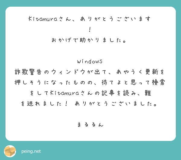 Kitamuraさん、ありがとうございます! おかげで助かりました。  Windows 詐欺警告のウィンドウが出て、あやうく更新を押しそうになったものの、待てよと思って検索をしてKitamuraさんの記事を読み、難を逃れました! ありがとうございました。  まるるん